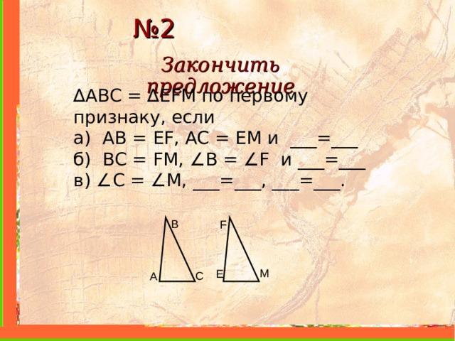 № 2 Закончить предложение ∆ ABC = ∆ EFM по первому признаку, если а) AB = EF , AC = EM и ___=___ б) BC = FM , ∠ B = ∠ F и ___=___ в) ∠ С = ∠ M , ___=___, ___=___. B F M E C A