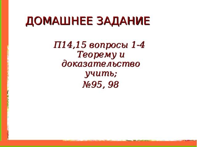 ДОМАШНЕЕ ЗАДАНИЕ П14,15 вопросы 1-4 Теорему и доказательство учить; № 9 5 , 98