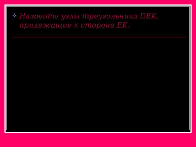 Назовите углы треугольника DEK, прилежащие к стороне EK .
