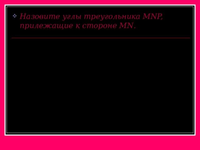Назовите углы треугольника MNP, прилежащие к стороне MN .