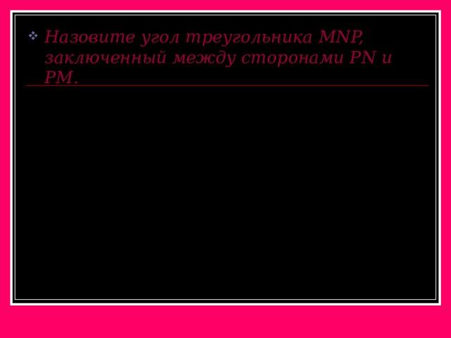 Назовите угол треугольника MNP, заключенный между сторонами Р N и РМ.