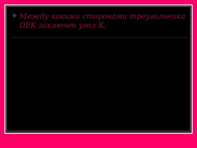 Между какими сторонами треугольника DEK заключен угол К;