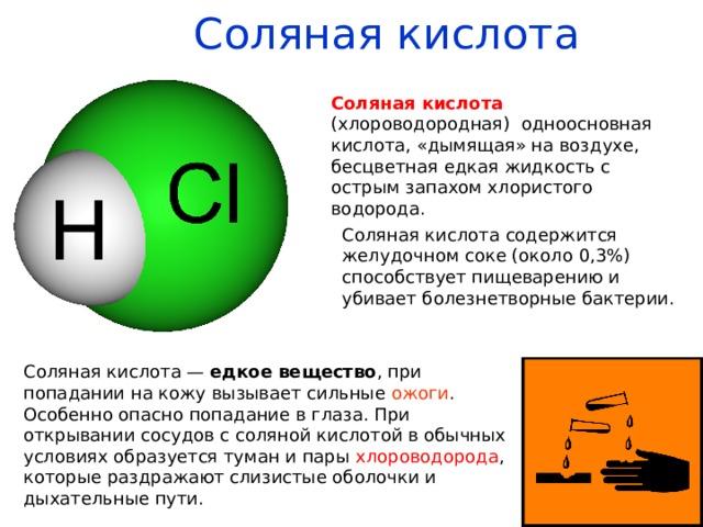 Соляная кислота   Соляная кислота (хлороводородная) одноосновная кислота, «дымящая» на воздухе, бесцветная едкая жидкость с острым запахом хлористого водорода. Соляная кислота содержится желудочном соке (около 0,3%) способствует пищеварению и убивает болезнетворные бактерии. Соляная кислота— едкое вещество , при попадании на кожу вызывает сильные ожоги . Особенно опасно попадание в глаза. При открывании сосудов с соляной кислотой в обычных условиях образуется туман и пары хлороводорода , которые раздражают слизистые оболочки и дыхательные пути.