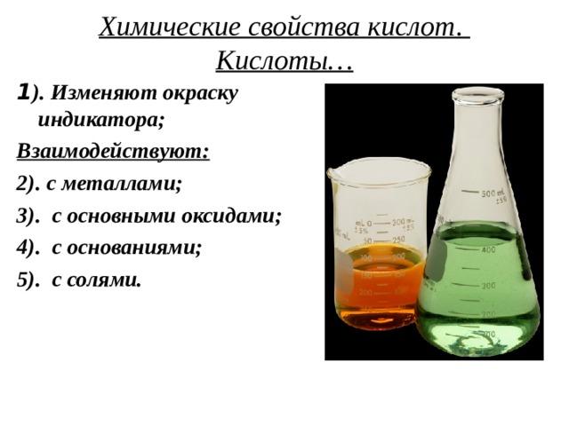 Химические свойства кислот.  Кислоты… 1 ). Изменяют окраску индикатора; Взаимодействуют: 2). с металлами; 3). с основными оксидами; 4). с основаниями; 5). с солями.