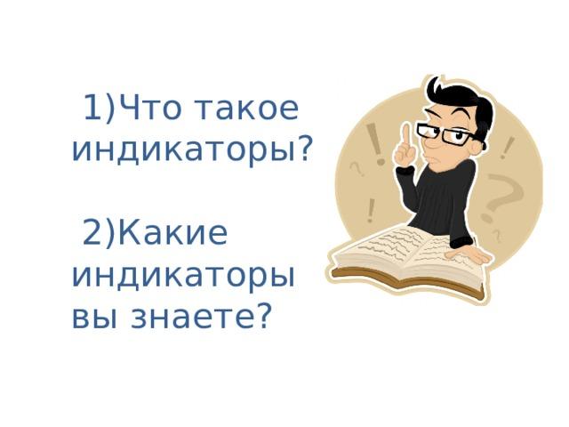 1)Что такое индикаторы?   2)Какие индикаторы вы знаете?