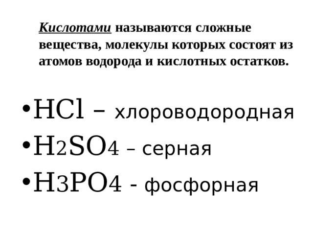 Кислотами называются сложные вещества, молекулы которых состоят из атомов водорода и кислотных остатков. HCl – хлороводородная H 2 SO 4 – серная H 3 PO 4 - фосфорная