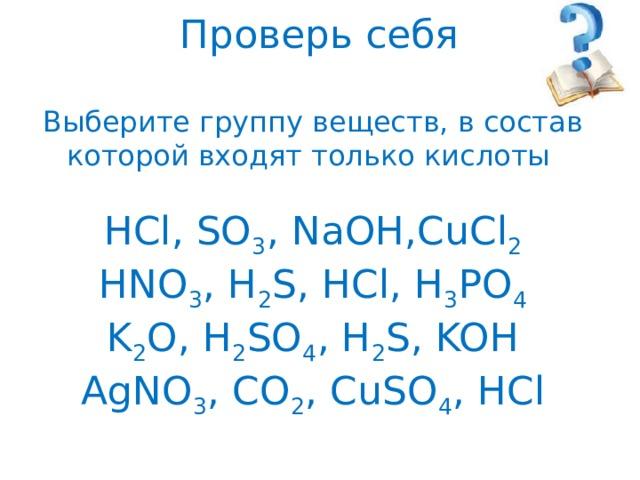 Проверь себя   Выберите группу веществ, в состав которой входят только кислоты   HCl, SO 3 , NaOH,CuCl 2  HNO 3 , H 2 S, HCl, H 3 PO 4  K 2 O, H 2 SO 4 , H 2 S, KOH  AgNO 3 , CO 2 , CuSO 4 , HCl
