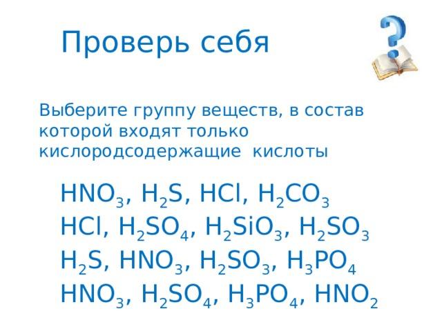 Проверь себя Выберите группу веществ, в состав которой входят только кислородсодержащие кислоты HNO 3 , H 2 S, HCl, H 2 CO 3  HCl, H 2 SO 4 , H 2 SiO 3 , H 2 SO 3  H 2 S, HNO 3 , H 2 SO 3 , H 3 PO 4  HNO 3 , H 2 SO 4 , H 3 PO 4 , HNO 2