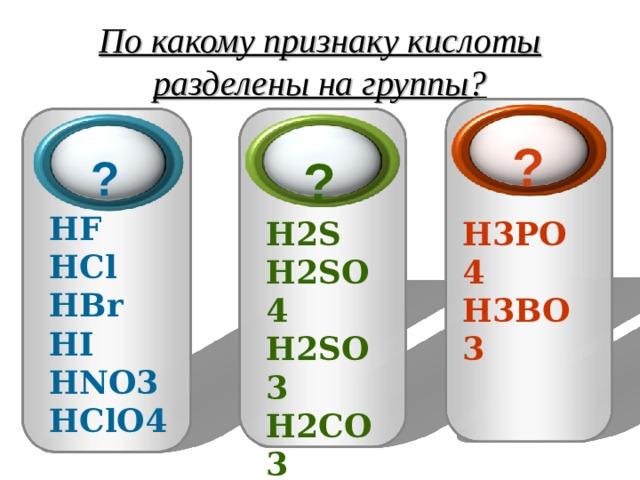 По какому признаку кислоты разделены на группы? ? ?  ?  HF  HCl  HBr  HI  HNO 3 HClO 4 H 2 S H 2 SO 4  H 2 SO 3  H 2 CO 3  H 2 SiO 3  H 3 PO 4  H 3 BO 3