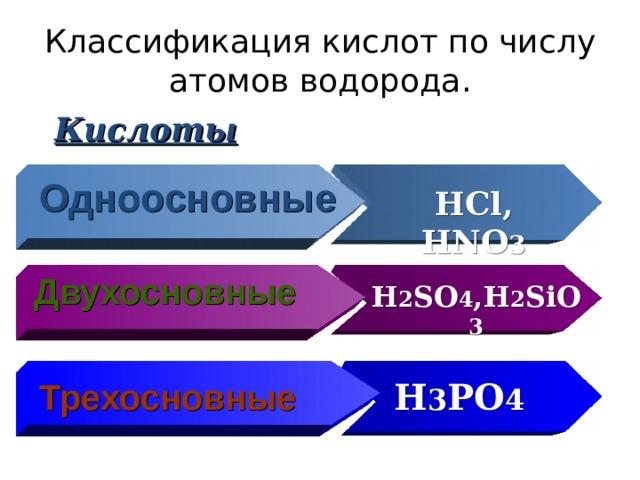Классификация кислот по числу атомов водорода. Кислоты Одноосновные HCl, HNO 3 Двухосновные H 2 SO 4 ,H 2 SiO 3 Трехосновные H 3 PO 4