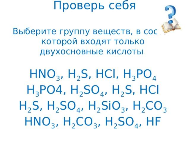 Проверь себя   Выберите группу веществ, в состав которой входят только двухосновные кислоты   HNO 3 , H 2 S, HCl, H 3 PO 4  H 3 PO4, H 2 SO 4 , H 2 S, HCl  H 2 S, H 2 SO 4 , H 2 SiO 3 , H 2 CO 3  HNO 3 , H 2 CO 3 , H 2 SO 4 , HF