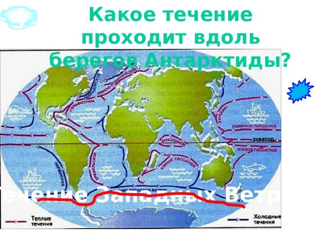 4 Какое течение проходит вдоль берегов Антарктиды?   Течение Западных  Ветров
