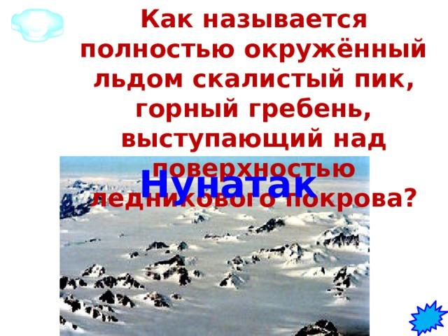 5 Как называется полностью окружённый льдом скалистый пик, горный гребень, выступающий над поверхностью ледникового покрова? Нунатак