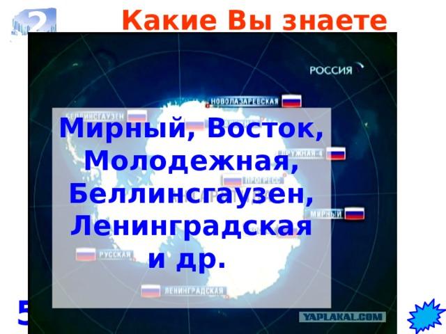 2 Какие Вы знаете российские антарктические станции?   Мирный, Восток, Молодежная, Беллинсгаузен, Ленинградская и др.   5 станций и 1 база