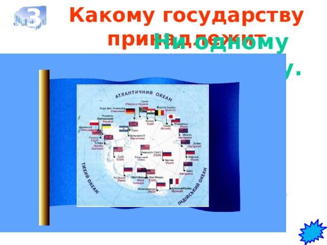 3 Какому государству принадлежит Антарктида?   Ни одному государству.  17 стран имеют научные  станции и базы