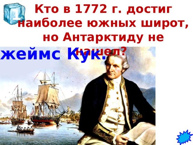 Кто в 1772 г. достиг наиболее южных широт, но Антарктиду не нашел?   1 Джеймс Кук.