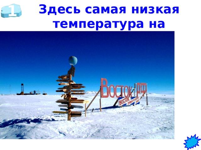 1 Здесь самая низкая температура на земле. Какая? Где?  на станции Восток   (t°-89,3)