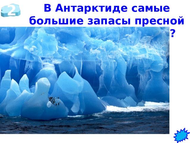 2 В Антарктиде самые большие запасы пресной воды. Сколько? Вид? 80 % - ЛЁД