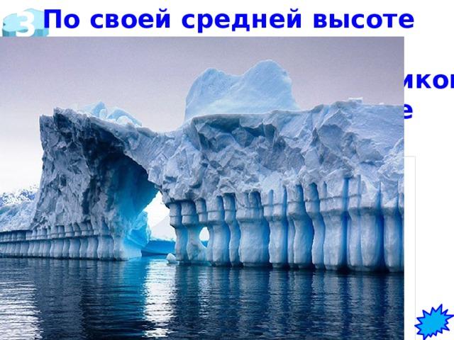 3 По своей средней высоте   Антарктида занимает  первое место среди материков. Какова высота в центре и на окраине? в центральной части высота - 4 000 метров, на окраине - 2000 м.