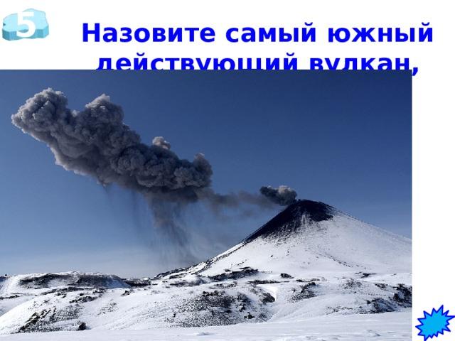 5 Назовите самый южный действующий вулкан, расположенный в Антарктиде.    Вулкан Эребус