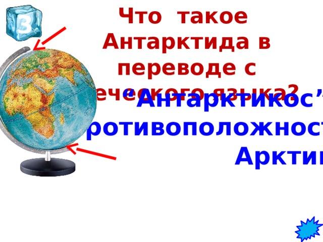"""Что такое Антарктида в переводе с греческого языка?   3 """" Антарктикос"""" – противоположность Арктике"""