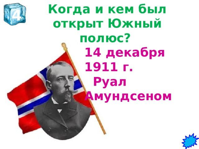 Когда и кем был открыт Южный полюс?   4 14 декабря 1911 г. Руал Амундсеном