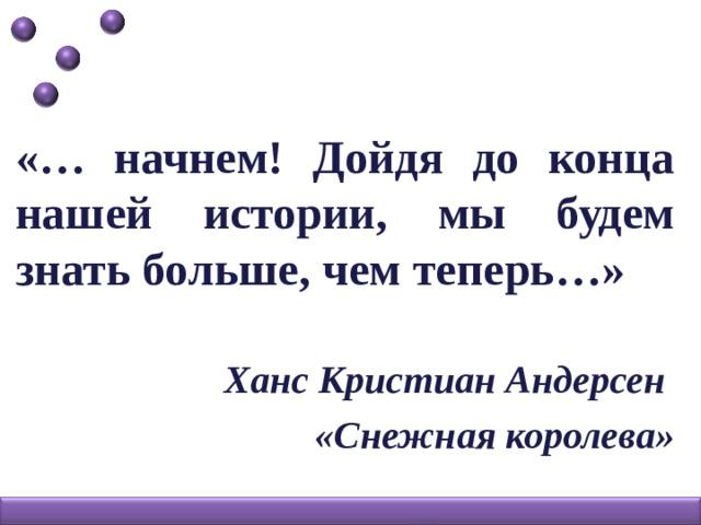 «… начнем! Дойдя до конца нашей истории, мы будем знать больше, чем теперь…»  Ханс Кристиан Андерсен «Снежная королева»