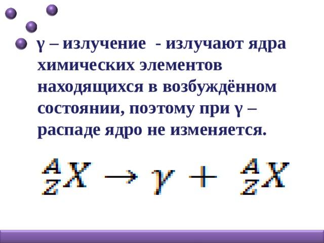 γ – излучение - излучают ядра химических элементов находящихся в возбуждённом состоянии, поэтому при γ – распаде ядро не изменяется.