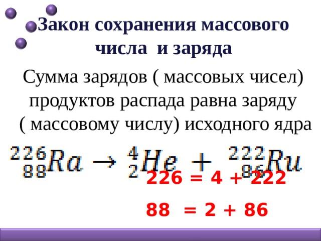 Закон сохранения массового числа и заряда Сумма зарядов ( массовых чисел) продуктов распада равна заряду  ( массовому числу) исходного ядра  226 = 4 + 222  88 = 2 + 86