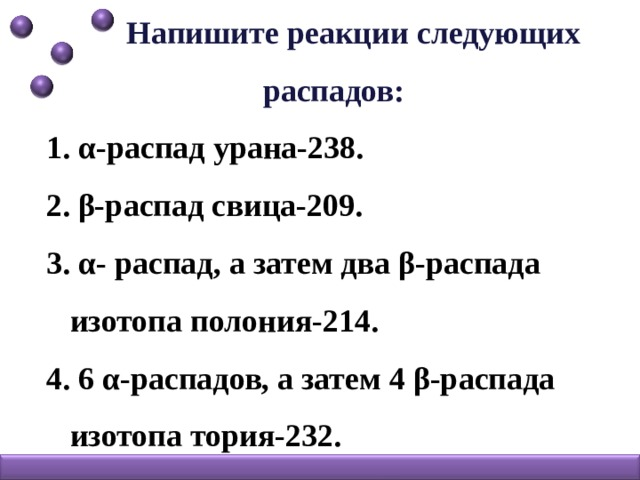 Напишите реакции следующих распадов: 1. α-распад урана-238. 2. β-распад свица-209. 3. α- распад, а затем два β-распада  изотопа полония-214. 4. 6 α-распадов, а затем 4 β-распада  изотопа тория-232.