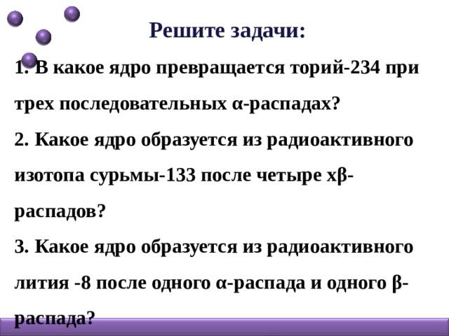 Решите задачи: 1. В какое ядро превращается торий-234 при трех последовательных α-распадах? 2. Какое ядро образуется из радиоактивного изотопа сурьмы-133 после четыре хβ-распадов? 3. Какое ядро образуется из радиоактивного лития -8 после одного α-распада и одного β-распада?