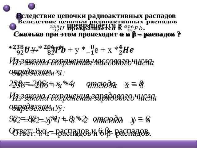 Вследствие цепочки радиоактивных распадов превращается в .  Сколько при этом происходит α и β – распадов ?    → + y * + x *  Из закона сохранения массового числа определяем x: 238 = 206 + x * 4 отсюда x = 8 Из закона сохранения зарядового числа определяем y: 92 = 82 – y*1 + 8 * 2 отсюда y = 6 Ответ: 8 α – распадов и 6 β- распадов.