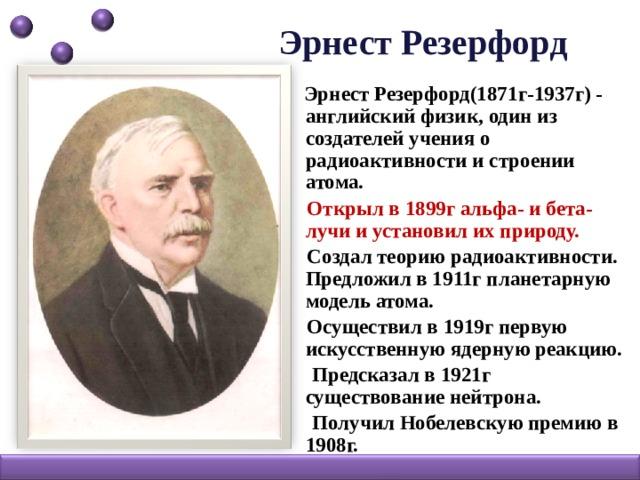 Эрнест Резерфорд   Эрнест Резерфорд(1871г-1937г) - английский физик, один из создателей учения о радиоактивности и строении атома.  Открыл в 1899г альфа- и бета-лучи и установил их природу.   Создал теорию радиоактивности. Предложил в 1911г планетарную модель атома.  Осуществил в 1919г первую искусственную ядерную реакцию.  Предсказал в 1921г существование нейтрона.  Получил Нобелевскую премию в 1908г.