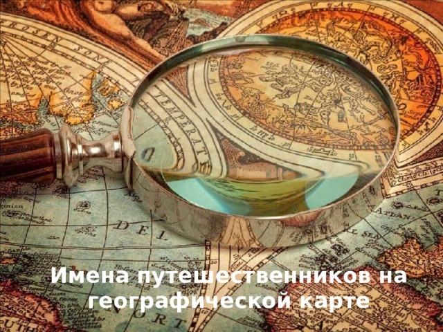 Имена путешественников на географической карте