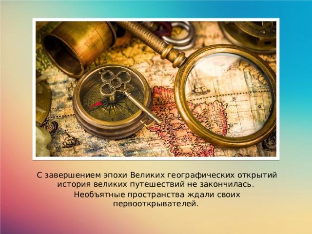 С завершением эпохи Великих географических открытий история великих путешествий не закончилась. Необъятные пространства ждали своих первооткрывателей.