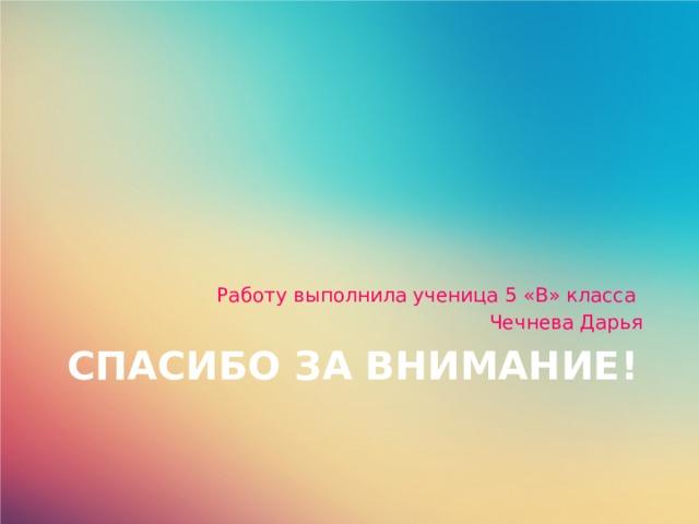 Работу выполнила ученица 5 «В» класса Чечнева Дарья Спасибо за внимание!