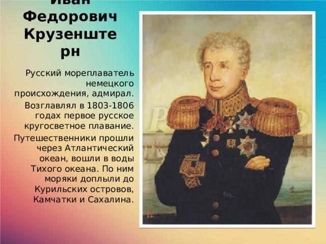 Иван Федорович Крузенштерн Русский мореплаватель немецкого происхождения, адмирал. Возглавлял в 1803-1806 годах первое русское кругосветное плавание. Путешественники прошли через Атлантический океан, вошли в воды Тихого океана. По ним моряки доплыли до Курильских островов, Камчатки и Сахалина.
