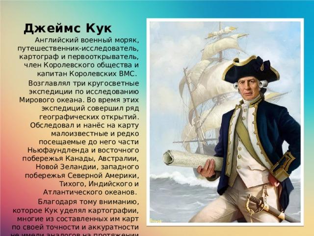 Джеймс Кук Английский военный моряк, путешественник-исследователь, картограф и первооткрыватель, член Королевского общества и капитан Королевских ВМС. Возглавлял три кругосветные экспедиции по исследованию Мирового океана. Во время этих экспедиций совершил ряд географических открытий. Обследовал и нанёс на карту малоизвестные и редко посещаемые до него части Ньюфаундленда и восточного побережья Канады, Австралии, Новой Зеландии, западного побережья Северной Америки, Тихого, Индийского и Атлантического океанов. Благодаря тому вниманию, которое Кук уделял картографии, многие из составленных им карт по своей точности и аккуратности не имели аналогов на протяжении многих десятилетий и служили мореплавателям вплоть до второй половины XIX века.