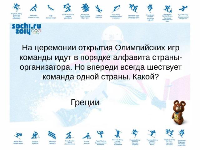 На церемонии открытия Олимпийских игр команды идут в порядке алфавита страны-организатора. Но впереди всегда шествует команда одной страны. Какой? Греции
