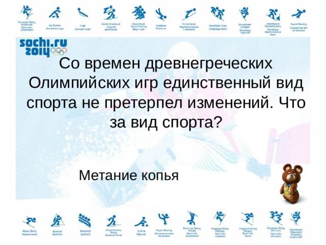Со времен древнегреческих Олимпийских игр единственный вид спорта не претерпел изменений. Что за вид спорта? Метание копья