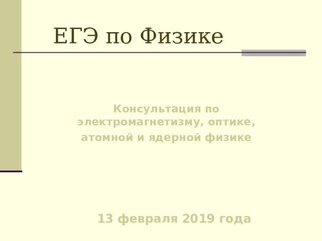 ЕГЭ по Физике Консультация по электромагнетизму, оптике, атомной и ядерной физике 13 февраля 2019 года