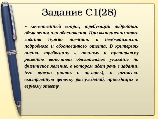 Задание С1(28)   качественный вопрос, требующий подробного объяснения или обоснования. При выполнении этого задания нужно помнить о необходимости подробного и обоснованного ответа. В критериях оценки требования к полному и правильному решению включают обязательное указание на физическое явление, о котором идет речь в задании (его нужно узнать и назвать), и логически выстроенную цепочку рассуждений, приводящих к верному ответу.