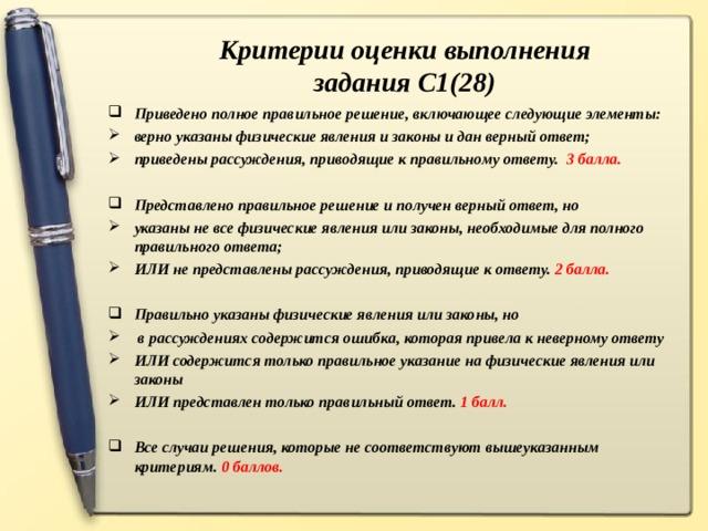 Критерии оценки выполнения задания С1(28) Приведено полное правильное решение, включающее следующие элементы: верно указаны физические явления и законы и дан верный ответ; приведены рассуждения, приводящие к правильному ответу. 3 балла.  Представлено правильное решение и получен верный ответ, но указаны не все физические явления или законы, необходимые для полного правильного ответа; ИЛИ не представлены рассуждения, приводящие к ответу. 2 балла.  Правильно указаны физические явления или законы, но  в рассуждениях содержится ошибка, которая привела к неверному ответу ИЛИ содержится только правильное указание на физические явления или законы ИЛИ представлен только правильный ответ. 1 балл.  Все случаи решения, которые не соответствуют вышеуказанным критериям. 0 баллов.