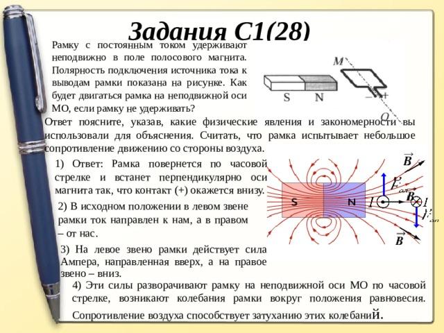 Задания С1(28) Рамку с постоянным током удерживают неподвижно в поле полосового магнита. Полярность подключения источника тока к выводам рамки показана на рисунке. Как будет двигаться рамка на неподвижной оси МО, если рамку не удерживать? Ответ поясните, указав, какие физические явления и закономерности вы использовали для объяснения. Считать, что рамка испытывает небольшое сопротивление движению со стороны воздуха. 1) Ответ: Рамка повернется по часовой стрелке и встанет перпендикулярно оси магнита так, что контакт (+) окажется внизу. 1) Ответ: Рамка повернется по часовой стрелке и встанет перпендикулярно оси магнита так, что контакт (+) окажется внизу. 2) В исходном положении в левом звене рамки ток направлен к нам, а в правом – от нас. 3) На левое звено рамки действует сила Ампера, направленная вверх, а на правое звено – вниз. 4) Эти силы разворачивают рамку на неподвижной оси МО по часовой стрелке, возникают колебания рамки вокруг положения равновесия. Сопротивление воздуха способствует затуханию этих колебани й.