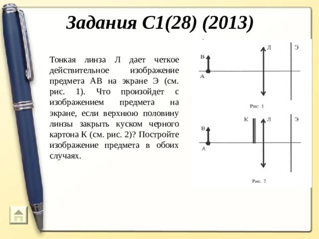 Задания С1(28) (2013) Тонкая линза Л дает четкое действительное изображение предмета АВ на экране Э (см. рис. 1). Что произойдет с изображением предмета на экране, если верхнюю половину линзы закрыть куском черного картона К (см. рис. 2)? Постройте изображение предмета в обоих случаях.