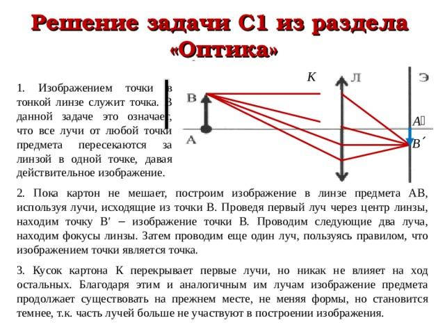 Решение задачи С1 из раздела  «Оптика» 1. Изображением точки в тонкой линзе служит точка. В данной задаче это означает, что все лучи от любой точки предмета пересекаются за линзой в одной точке, давая действительное изображение. 2. Пока картон не мешает, построим изображение в линзе предмета АВ, используя лучи, исходящие из точки В. Проведя первый луч через центр линзы, находим точку В′ ‒ изображение точки В. Проводим следующие два луча, находим фокусы линзы. Затем проводим еще один луч, пользуясь правилом, что изображением точки является точка. 3. Кусок картона К перекрывает первые лучи, но никак не влияет на ход остальных. Благодаря этим и аналогичным им лучам изображение предмета продолжает существовать на прежнем месте, не меняя формы, но становится темнее, т.к. часть лучей больше не участвуют в построении изображения.