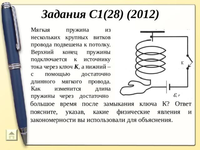 Задания С1(28) (2012) Мягкая пружина из нескольких крупных витков провода подвешена к потолку. Верхний конец пружины подключается к источнику тока через ключ К , а нижний – с помощью достаточно длинного мягкого провода. Как изменится длина пружины через достаточно большое время после замыкания ключа К? Ответ поясните, указав, какие физические явления и закономерности вы использовали для объяснения.