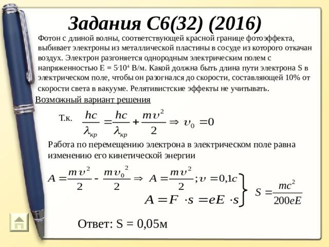 Задания С6(32) (2016) Фотон с длиной волны, соответствующей красной границе фотоэффекта, выбивает электроны из металлической пластины в сосуде из которого откачан воздух. Электрон разгоняется однородным электрическим полем с напряженностью Е = 5 . 10 4 В/м. Какой должна быть длина пути электрона S в электрическом поле, чтобы он разогнался до скорости, составляющей 10% от скорости света в вакууме. Релятивистские эффекты не учитывать .  Возможный вариант решения Т.к. Работа по перемещению электрона в электрическом поле равна изменению его кинетической энергии Ответ: S = 0,05м 74