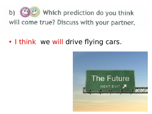 I think we will drive flying cars.