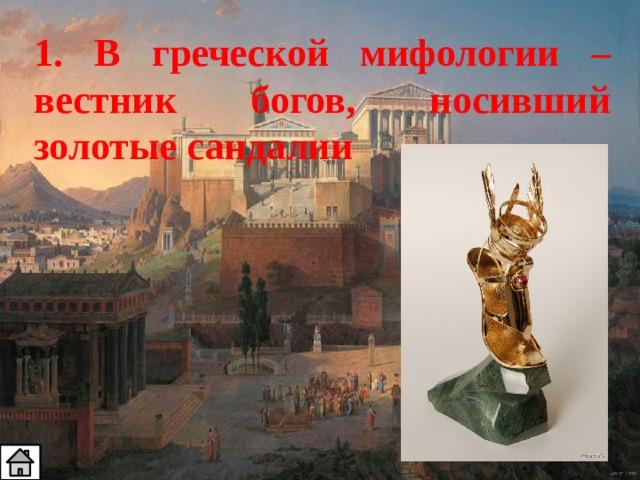 1. В греческой мифологии – вестник богов, носивший золотые сандалии